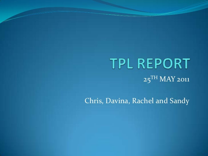 TPL REPORT <br />25TH MAY 2011<br />Chris, Davina, Rachel and Sandy<br />