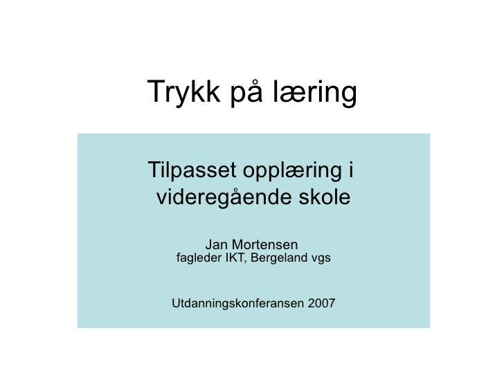 Trykk på læring Tilpasset opplæring i  videregående skole Jan Mortensen  fagleder IKT, Bergeland vgs Utdanningskonferansen...