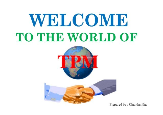 WELCOME TO THE WORLD OF  TPM 11  Prepared by : Chandan jha