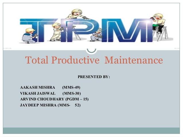 Total Productive Maintenance PRESENTED BY: AAKASH MISHRA (MMS-49) VIKASH JAISWAL (MMS-30) ARVIND CHOUDHARY (PGDM – 15) JAY...