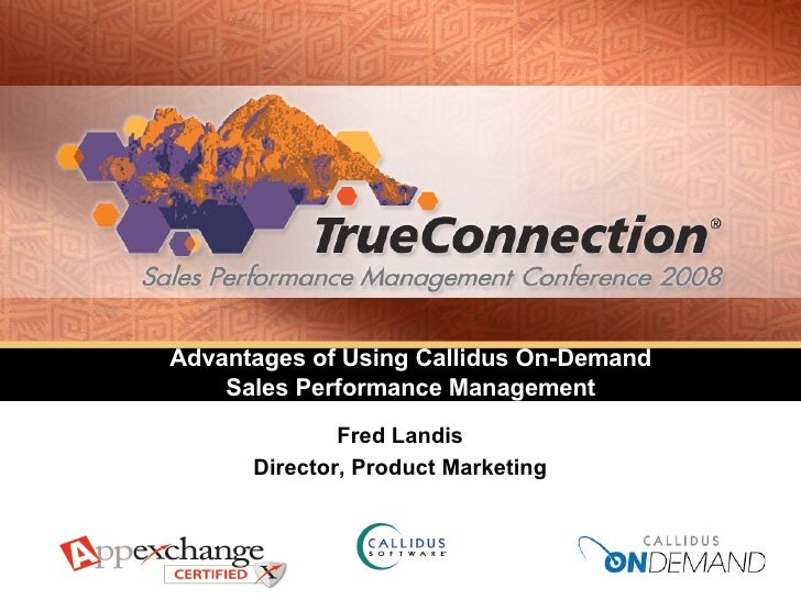 Advantages of Using Callidus On-Demand  Sales Performance Management  Fred Landis Director, Product Marketing
