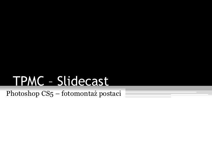 TPMC – SlidecastPhotoshop CS5 – fotomontaż postaci