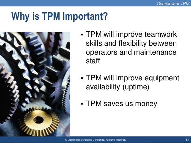 © Operational Excellence Consulting. All rights reserved. 11 Why is TPM Important? • TPM will improve teamwork skills and ...