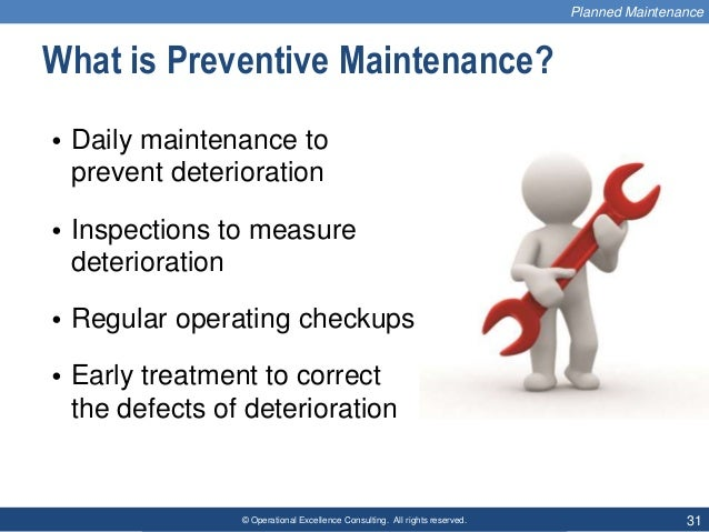 © Operational Excellence Consulting. All rights reserved. 31 What is Preventive Maintenance? • Daily maintenance to preven...
