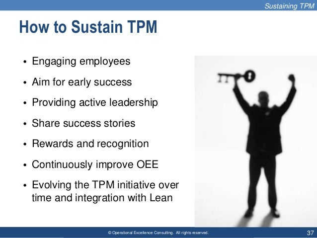 © Operational Excellence Consulting. All rights reserved. 37 How to Sustain TPM • Engaging employees • Aim for early succe...