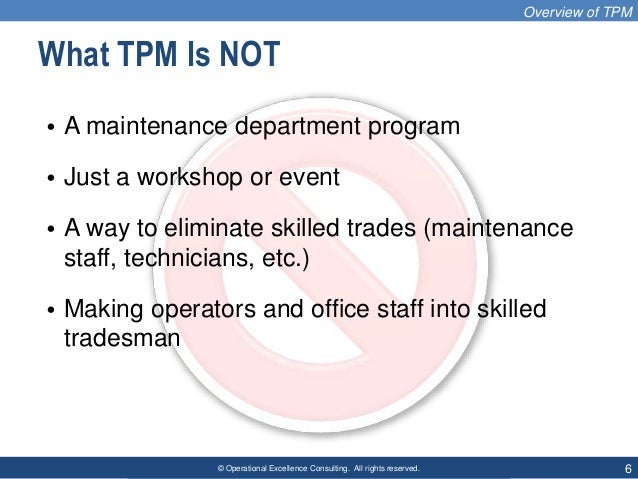 © Operational Excellence Consulting. All rights reserved. 6 What TPM Is NOT • A maintenance department program • Just a wo...