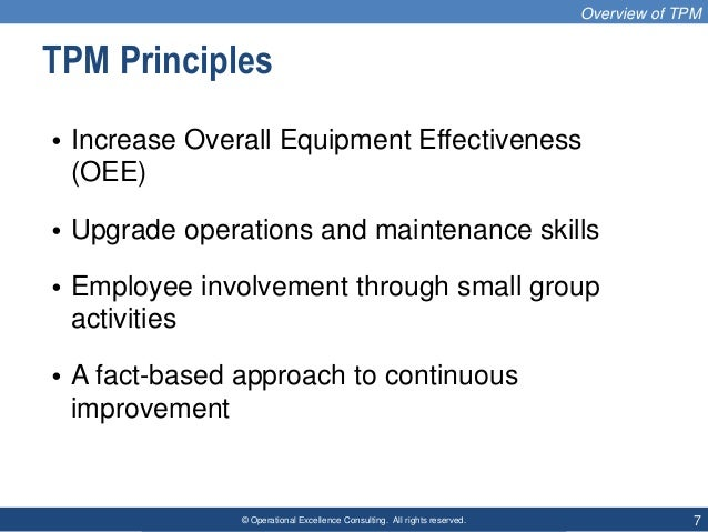 © Operational Excellence Consulting. All rights reserved. 7 TPM Principles • Increase Overall Equipment Effectiveness (OEE...