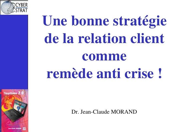Une bonne stratégie de la relation client comme remède anti crise !<br />Dr. Jean-Claude MORAND<br />