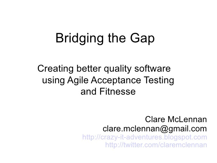 Bridging the Gap  Creating better quality software  using Agile Acceptance Testing           and Fitnesse                 ...