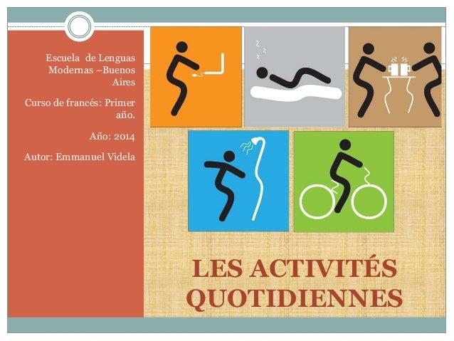 LES ACTIVITÉS  QUOTIDIENNES  Escuela de Lenguas  Modernas –Buenos  Aires  Curso de francés: Primer  año.  Año: 2014  Autor...
