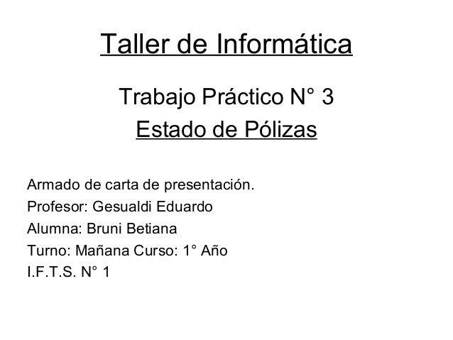 Taller de Informática Trabajo Práctico N° 3 Estado de Pólizas Armado de carta de presentación. Profesor: Gesualdi Eduardo ...