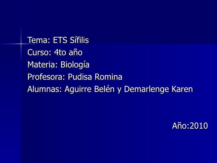 Tema: ETS Sífilis Curso: 4to año Materia: Biología Profesora: Pudisa Romina Alumnas: Aguirre Belén y Demarlenge Karen Año:...