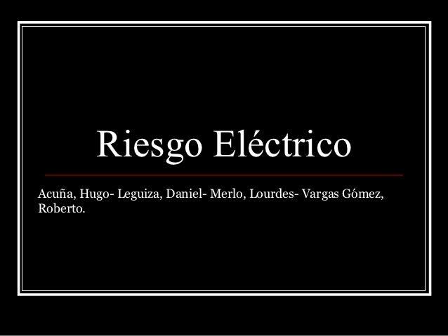 Riesgo EléctricoAcuña, Hugo- Leguiza, Daniel- Merlo, Lourdes- Vargas Gómez,Roberto.