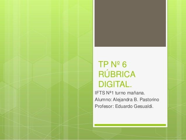TP Nº 6 RÚBRICA DIGITAL. IFTS Nª1 turno mañana. Alumno: Alejandra B. Pastorino Profesor: Eduardo Gesualdi.
