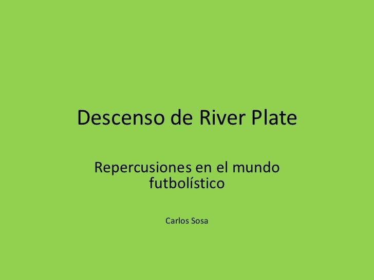 Descenso de River Plate Repercusiones en el mundo        futbolístico          Carlos Sosa