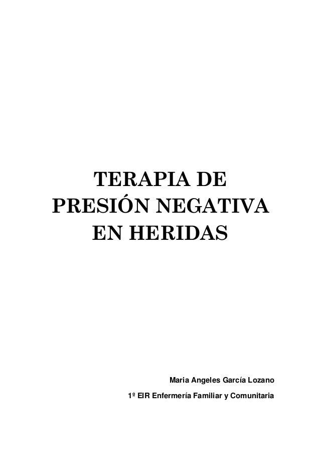 TERAPIA DE PRESIÓN NEGATIVA EN HERIDAS Maria Angeles García Lozano 1º EIR Enfermería Familiar y Comunitaria