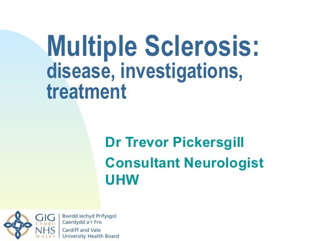 Multiple Sclerosis:disease, investigations,treatment       Dr Trevor Pickersgill       Consultant Neurologist       UHW