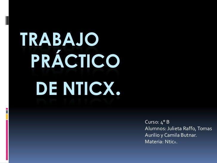 Trabajo  práctico   de Nticx.<br />Curso: 4° B<br />Alumnos: Julieta Raffo, Tomas Aurilio y Camila Butnar.<br />Materia: N...