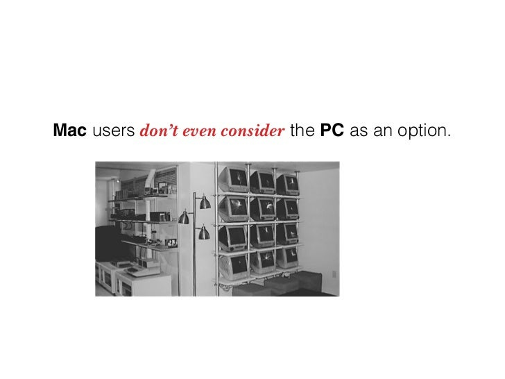 Mac users don't even consider the PC as an option.