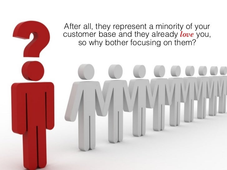After all, they represent a minority of your customer base and they already love you,     so why bother focusing on them?