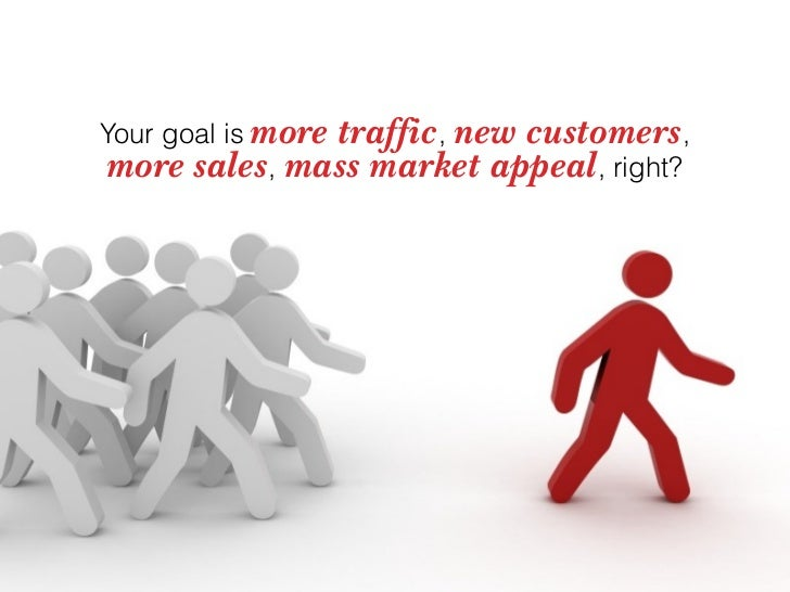 Your goal is more traffic, new customers,  more sales, mass market appeal, right?