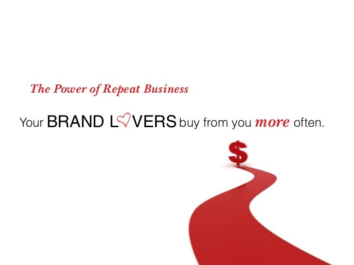 The Power of Repeat Business  Your BRAND    L VERS buy from you more often.