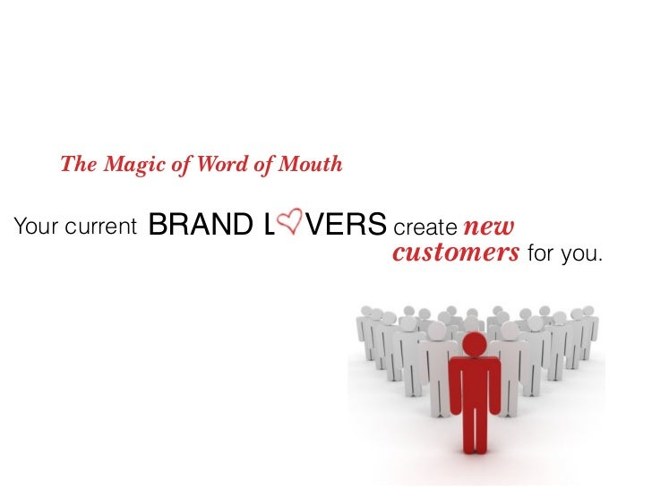 The Magic of Word of Mouth  Your current   BRAND L VERS create new                             customers for you.