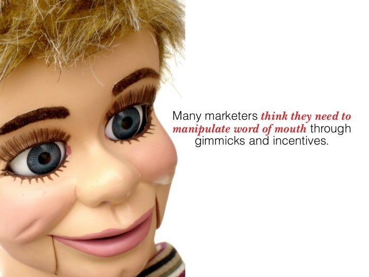 Many marketers think they need to manipulate word of mouth through    gimmicks and incentives.