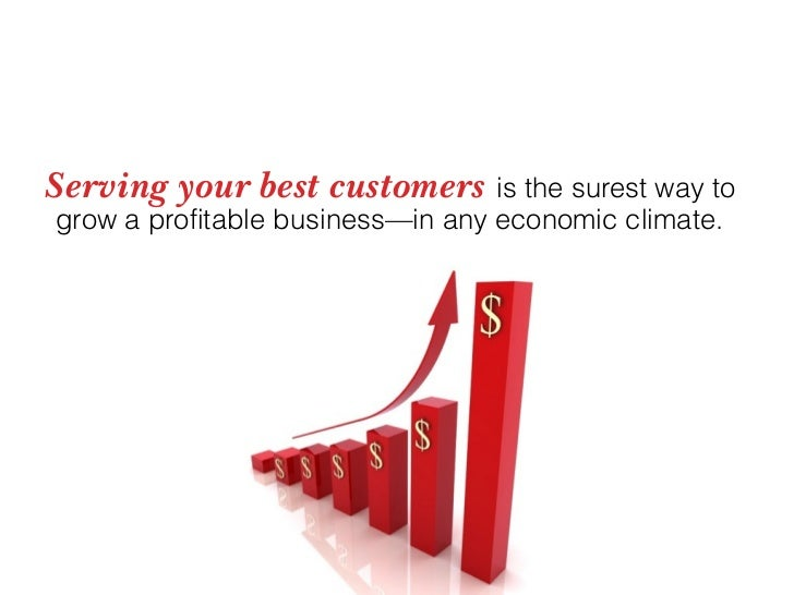 Serving your best customers is the surest way to grow a profitable business—in any economic climate.