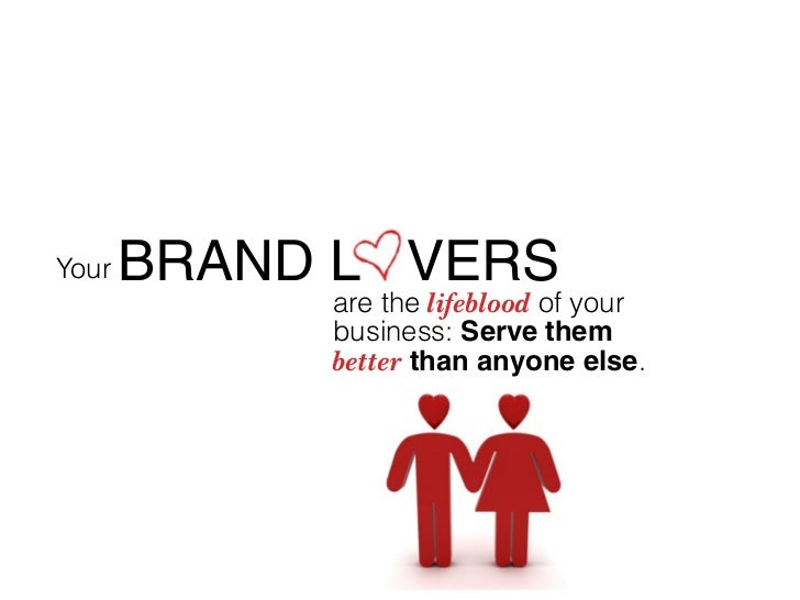 Your   BRAND L VERS             are the lifeblood of your             business: Serve them             better than anyone ...