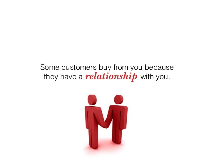 Some customers buy from you because  they have a relationship with you.