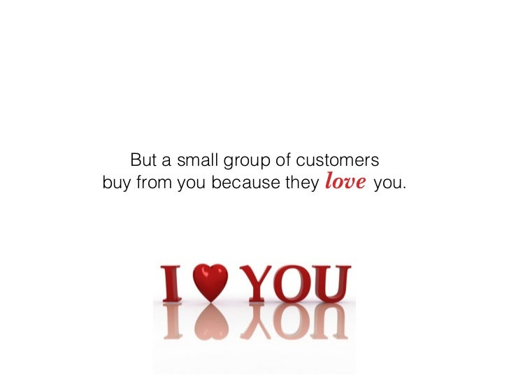 But a small group of customers buy from you because they love you.