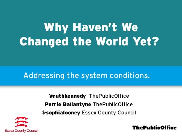 Why Haven't We Changed the World Yet? Addressing the system conditions. @ruthkennedy ThePublicOffice Perrie Ballantyne The...