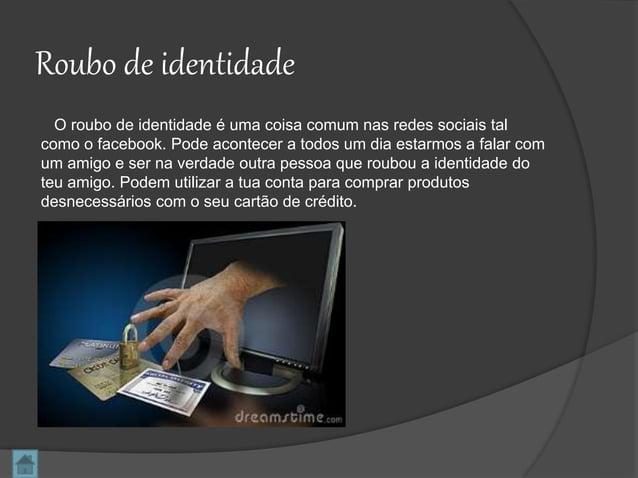 Roubo de identidade O roubo de identidade é uma coisa comum nas redes sociais tal como o facebook. Pode acontecer a todos ...