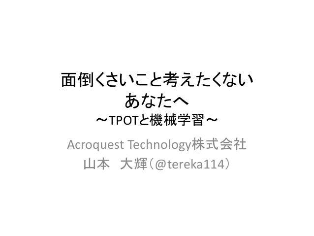 面倒くさいこと考えたくない あなたへ 〜TPOTと機械学習〜 Acroquest Technology株式会社 山本 大輝(@tereka114)