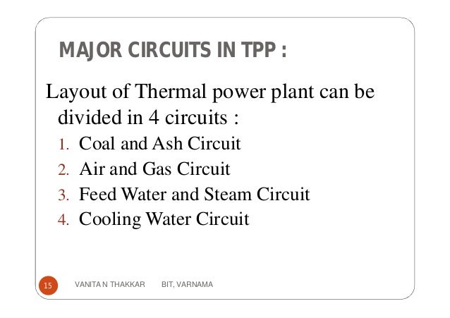 MAJOR CIRCUITS IN TPP : Layout of Thermal power plant can be divided in 4 circuits : 1. Coal and Ash Circuit 2. Air and Ga...