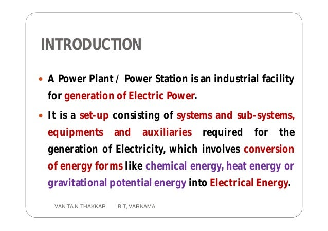 INTRODUCTION  A Power Plant / Power Station is an industrial facility for generation of Electric Power.  It is a set-up ...
