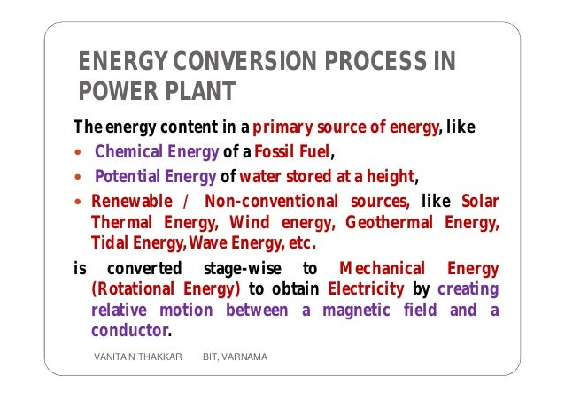 ENERGY CONVERSION PROCESS IN POWER PLANT The energy content in a primary source of energy, like  Chemical Energy of a Fos...