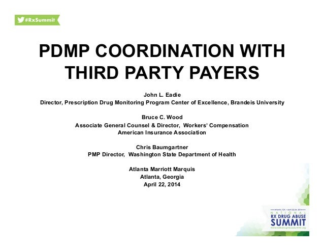 PDMP COORDINATION WITH THIRD PARTY PAYERS	    John L. Eadie Director, Prescription Drug Monitoring Program Center of Excel...