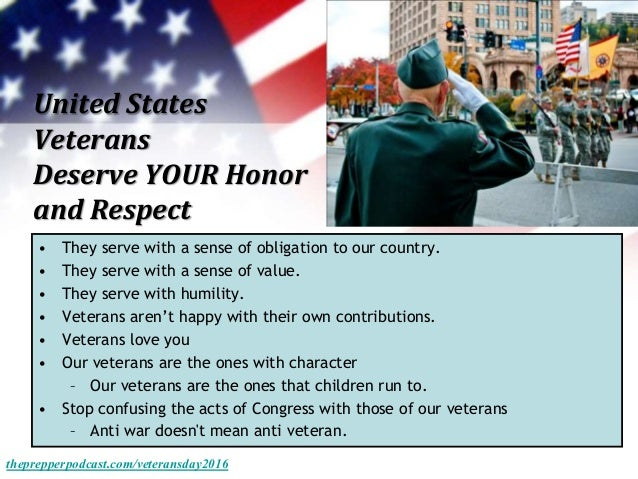 United States Veterans Deserve YOUR Honor and Respect • They serve with a sense of obligation to our country. • They serve...
