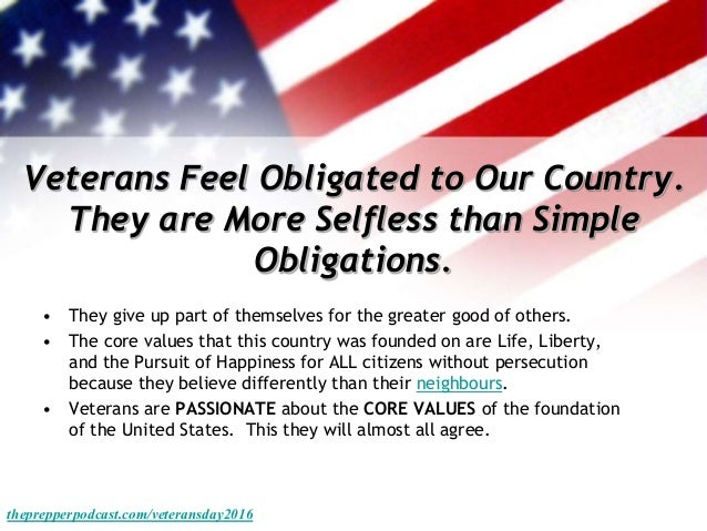 Veterans Feel Obligated to Our Country. They are More Selfless than Simple Obligations. • They give up part of themselves ...
