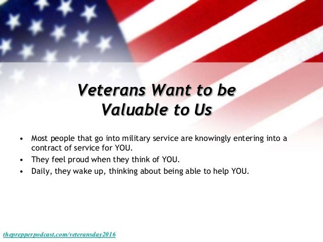 Veterans Want to be Valuable to Us • Most people that go into military service are knowingly entering into a contract of s...