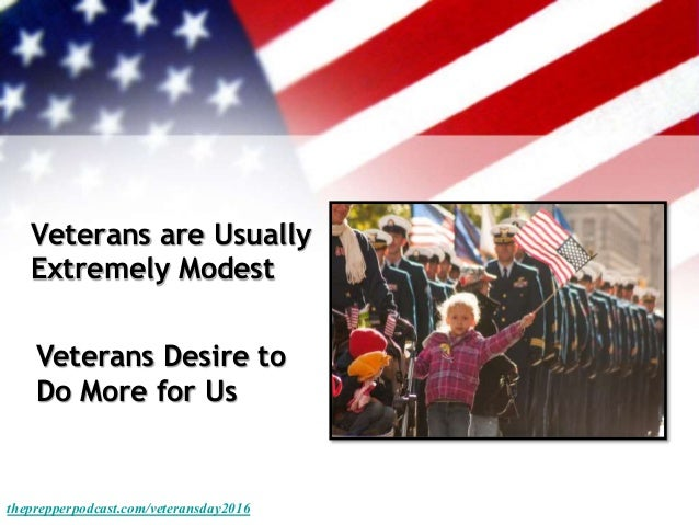 Veterans are Usually Extremely Modest theprepperpodcast.com/veteransday2016 Veterans Desire to Do More for Us