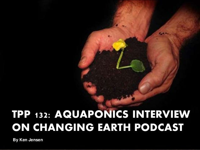TPP 132: AQUAPONICS INTERVIEW ON CHANGING EARTH PODCAST By Ken Jensen