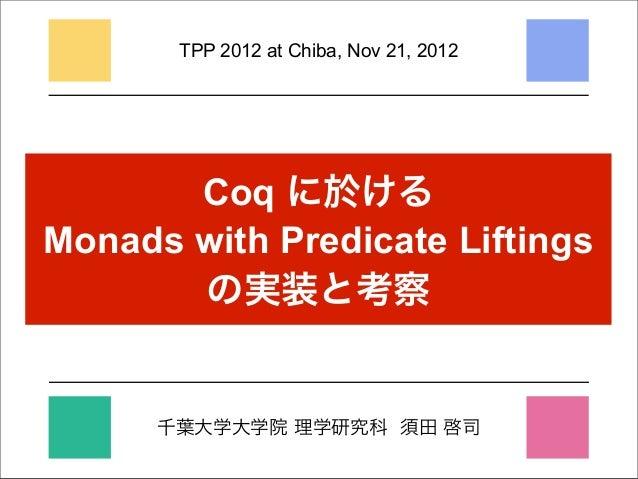 TPP 2012 at Chiba, Nov 21, 2012       Coq に於けるMonads with Predicate Liftings       の実装と考察      千葉大学大学院 理学研究科 須田 啓司