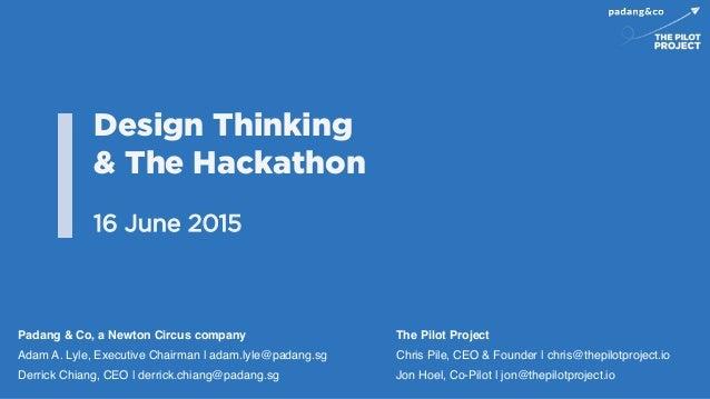 Design Thinking & The Hackathon 16 June 2015 Padang & Co, a Newton Circus company! Adam A. Lyle, Executive Chairman | adam...