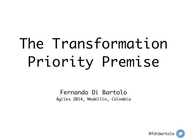 The Transformation  Priority Premise  Fernando Di Bartolo  Ágiles 2014, Medellín, Colombia  @fdibartolo