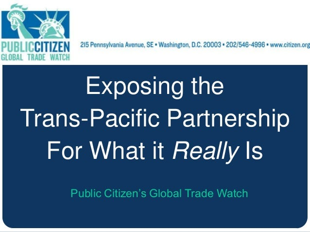 Exposing the Trans-Pacific Partnership For What it Really Is Public Citizen's Global Trade Watch