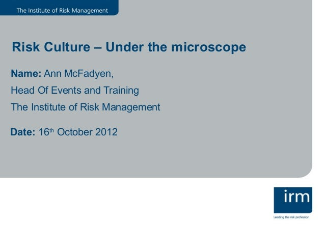 Risk Culture – Under the microscopeName: Ann McFadyen,Head Of Events and TrainingThe Institute of Risk ManagementDate: 16t...