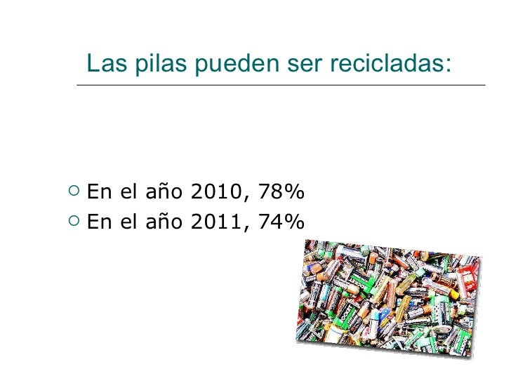 Las pilas pueden ser recicladas:  <ul><li>En el año 2010, 78% </li></ul><ul><li>En el año 2011, 74% </li></ul>